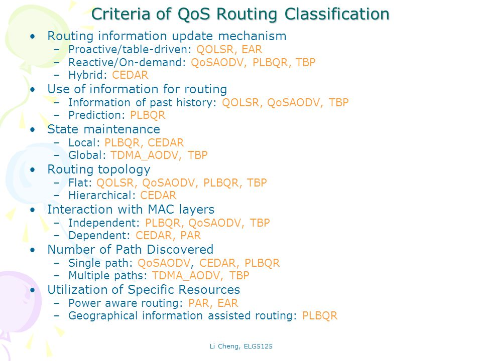 Li Cheng, ELG5125 Typical Routing Mechanism Proactive routing: QOLSR Reactive routing: QoSAODV Ticket-based Routing: TBP Hierarchical Routing: CEDAR Predictive & Location-based routing: PLQBR Power aware routing