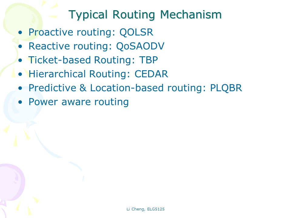 Li Cheng, ELG5125 Proactive QoS Routing: QOLSR Optimized Link State Routing [RFC3626] Aiming at large and dense MANETs with lower mobility Only selected nodes as multi-point relays (MPRs) forwards broadcasting messages to reduce overhead of flooding MPR nodes periodically broadcast its selector list QoS extensions –QOLSR [IETF Draft] : Hello messages and routing tables are extended with parameters of maximum delay and minimum bandwidth, and maybe more QoS parameters Advantage: ease of integration in Internet infrastructure Disadvantages: Overhead to keep tables up to date Black nodes: MPRs