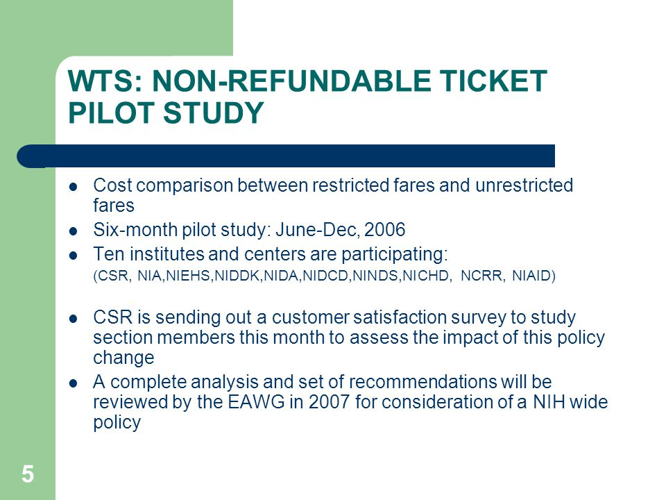 6 WTS: NON-REFUNDABLE TICKET PLIOT STUDY NIH Pilot Program Data Number of Tickets Issued:9,134 Cost of Non-Refundable Tickets:$4,311,485 Cost of Refundable Tickets:$9,229,057 Net Fare Difference:$4,917,572 Average cost non-refundable fare$472.00 Average cost refundable fare$1,025.00 Number of Requested Changes 658 Cost of changes$175,321 Total Fare Savings$4,742,251