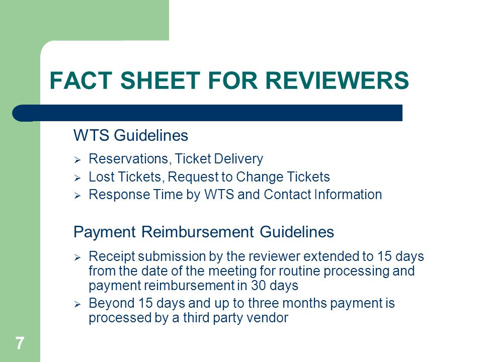 7 FACT SHEET FOR REVIEWERS WTS Guidelines Reservations, Ticket Delivery Lost Tickets, Request to Change Tickets Response Time by WTS and Contact Information Payment Reimbursement Guidelines Receipt submission by the reviewer extended to 15 days from the date of the meeting for routine processing and payment reimbursement in 30 days Beyond 15 days and up to three months payment is processed by a third party vendor