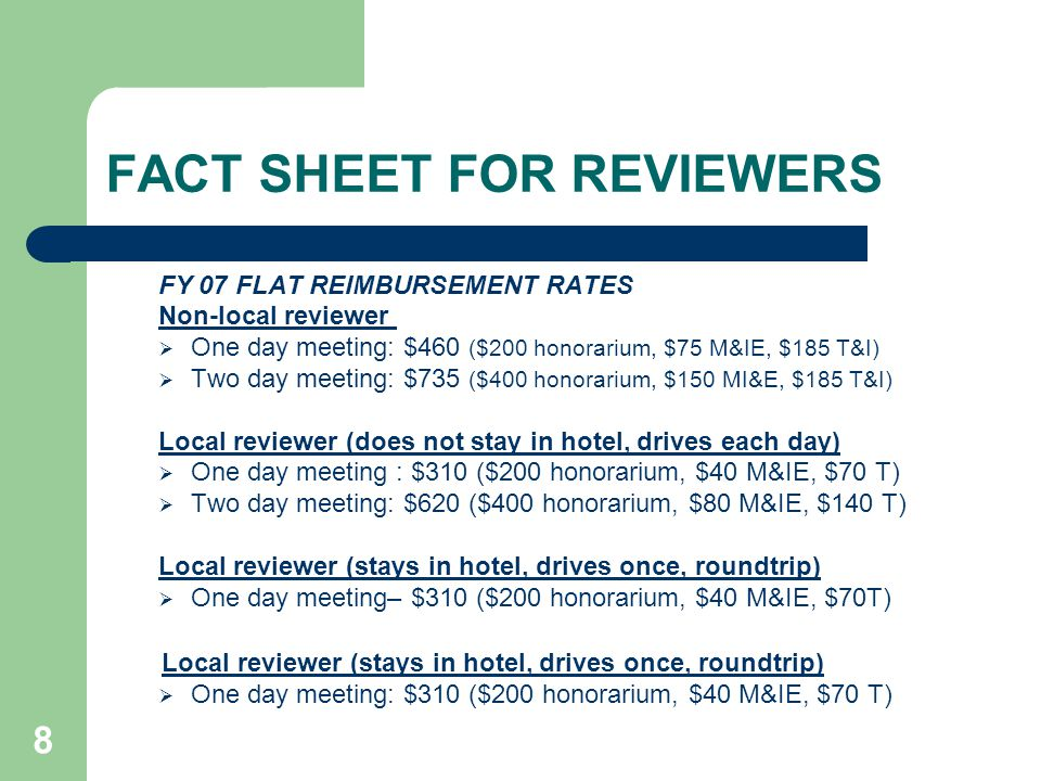 8 FACT SHEET FOR REVIEWERS FY 07 FLAT REIMBURSEMENT RATES Non-local reviewer One day meeting: $460 ($200 honorarium, $75 M&IE, $185 T&I) Two day meeting: $735 ($400 honorarium, $150 MI&E, $185 T&I) Local reviewer (does not stay in hotel, drives each day) One day meeting : $310 ($200 honorarium, $40 M&IE, $70 T) Two day meeting: $620 ($400 honorarium, $80 M&IE, $140 T) Local reviewer (stays in hotel, drives once, roundtrip) One day meeting– $310 ($200 honorarium, $40 M&IE, $70T) Local reviewer (stays in hotel, drives once, roundtrip) One day meeting: $310 ($200 honorarium, $40 M&IE, $70 T)