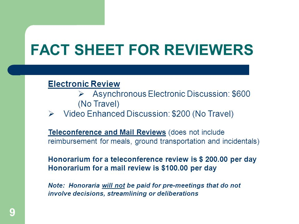 9 FACT SHEET FOR REVIEWERS Electronic Review Asynchronous Electronic Discussion: $600 (No Travel) Video Enhanced Discussion: $200 (No Travel) Teleconference and Mail Reviews (does not include reimbursement for meals, ground transportation and incidentals) Honorarium for a teleconference review is $ 200.00 per day Honorarium for a mail review is $100.00 per day Note: Honoraria will not be paid for pre-meetings that do not involve decisions, streamlining or deliberations