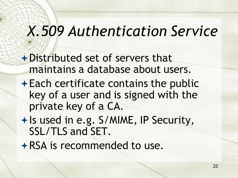 20 X.509 Authentication Service Distributed set of servers that maintains a database about users.