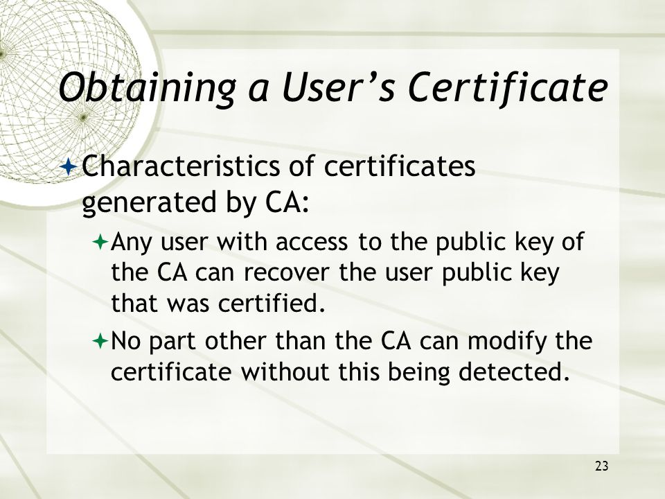 23 Obtaining a Users Certificate Characteristics of certificates generated by CA: Any user with access to the public key of the CA can recover the user public key that was certified.