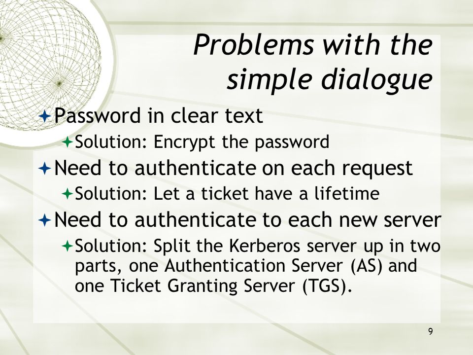 9 Problems with the simple dialogue Password in clear text Solution: Encrypt the password Need to authenticate on each request Solution: Let a ticket have a lifetime Need to authenticate to each new server Solution: Split the Kerberos server up in two parts, one Authentication Server (AS) and one Ticket Granting Server (TGS).