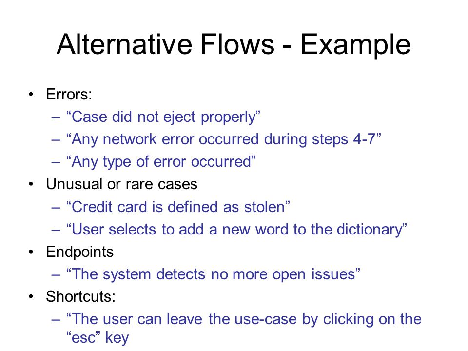 Alternative Flows - Example Errors: –Case did not eject properly –Any network error occurred during steps 4-7 –Any type of error occurred Unusual or r