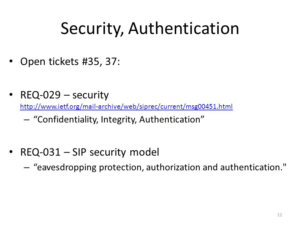 Security, Authentication Open tickets #35, 37: REQ-029 – security http://www.ietf.org/mail-archive/web/siprec/current/msg00451.html http://www.ietf.org/mail-archive/web/siprec/current/msg00451.html – Confidentiality, Integrity, Authentication REQ-031 – SIP security model – eavesdropping protection, authorization and authentication. 12
