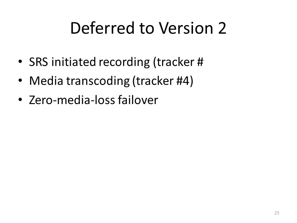 Deferred to Version 2 SRS initiated recording (tracker # Media transcoding (tracker #4) Zero-media-loss failover 25