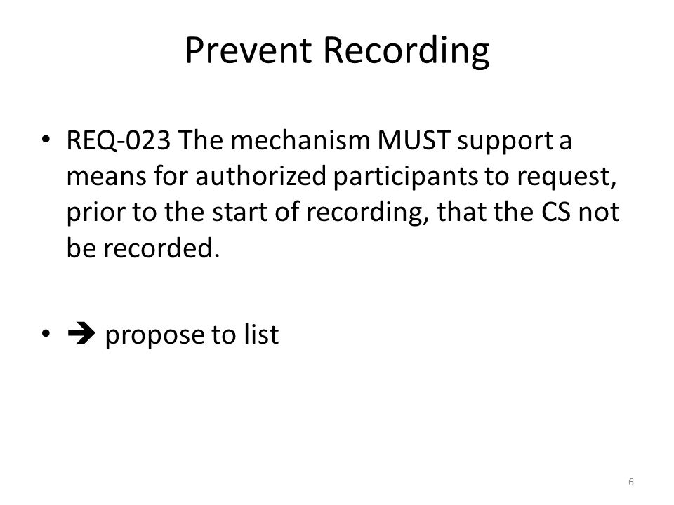 Prevent Recording REQ-023 The mechanism MUST support a means for authorized participants to request, prior to the start of recording, that the CS not be recorded.