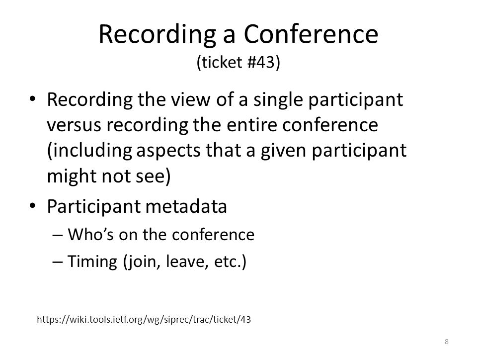 Recording a Conference (ticket #43) Recording the view of a single participant versus recording the entire conference (including aspects that a given participant might not see) Participant metadata – Whos on the conference – Timing (join, leave, etc.) 8 https://wiki.tools.ietf.org/wg/siprec/trac/ticket/43