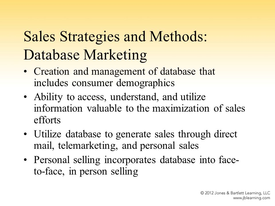 Sales Strategies and Methods: Database Marketing Creation and management of database that includes consumer demographics Ability to access, understand, and utilize information valuable to the maximization of sales efforts Utilize database to generate sales through direct mail, telemarketing, and personal sales Personal selling incorporates database into face- to-face, in person selling
