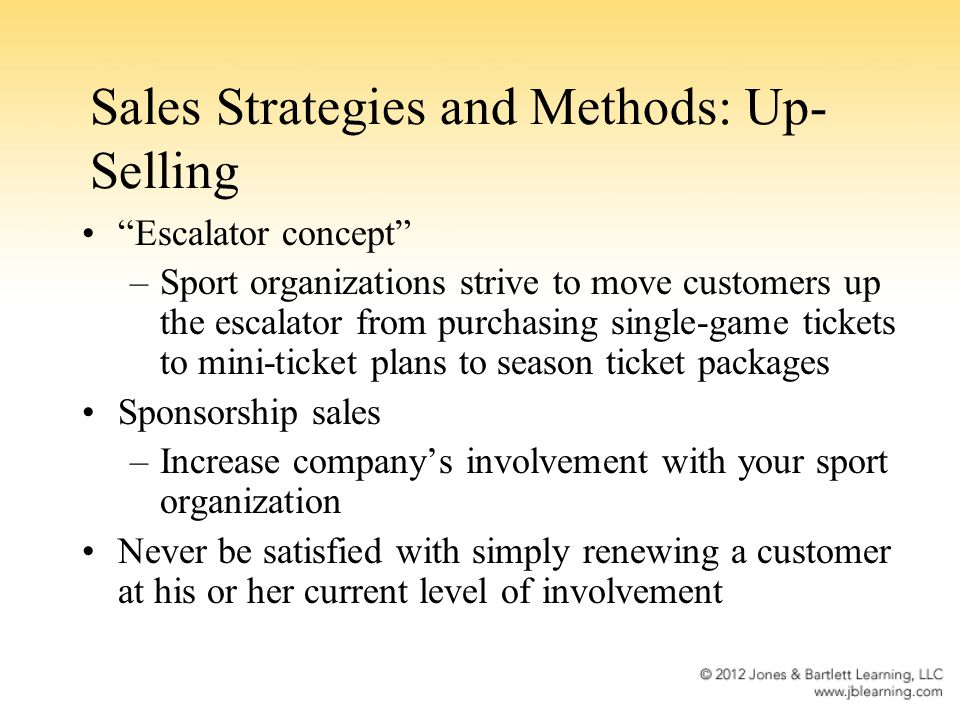 Sales Strategies and Methods: Up- Selling Escalator concept –Sport organizations strive to move customers up the escalator from purchasing single-game tickets to mini-ticket plans to season ticket packages Sponsorship sales –Increase companys involvement with your sport organization Never be satisfied with simply renewing a customer at his or her current level of involvement