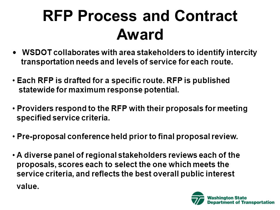 WSDOT collaborates with area stakeholders to identify intercity transportation needs and levels of service for each route. Each RFP is drafted for a s