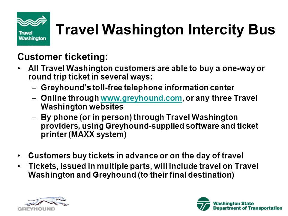 Travel Washington Intercity Bus Customer ticketing: All Travel Washington customers are able to buy a one-way or round trip ticket in several ways: –G