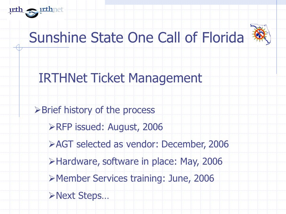 IRTHNet Ticket Management Sunshine State One Call of Florida Brief history of the process RFP issued: August, 2006 AGT selected as vendor: December, 2006 Hardware, software in place: May, 2006 Member Services training: June, 2006 Next Steps…