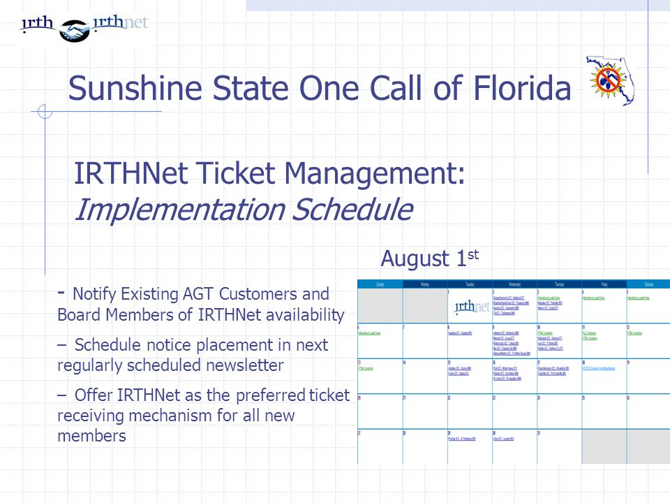 IRTHNet Ticket Management: Implementation Schedule Sunshine State One Call of Florida - Notify Existing AGT Customers and Board Members of IRTHNet availability – Schedule notice placement in next regularly scheduled newsletter – Offer IRTHNet as the preferred ticket receiving mechanism for all new members August 1 st