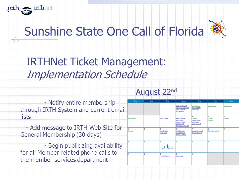 IRTHNet Ticket Management: Implementation Schedule Sunshine State One Call of Florida - Notify entire membership through IRTH System and current email lists - Add message to IRTH Web Site for General Membership (30 days) - Begin publicizing availability for all Member related phone calls to the member services department August 22 nd