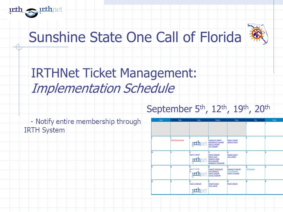 IRTHNet Ticket Management: Implementation Schedule Sunshine State One Call of Florida - Notify entire membership through IRTH System September 5 th, 12 th, 19 th, 20 th