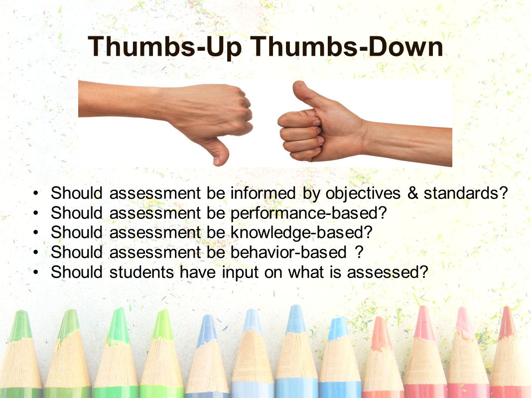 Thumbs-Up Thumbs-Down Should assessment be informed by objectives & standards.