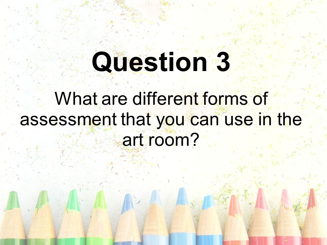 Question 3 What are different forms of assessment that you can use in the art room?