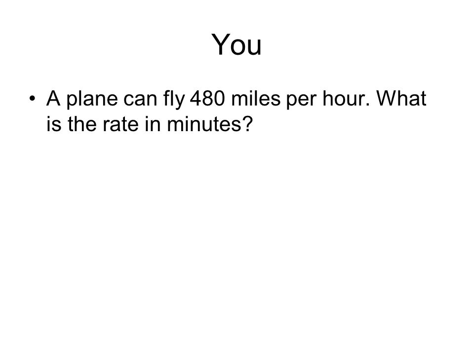 You A plane can fly 480 miles per hour. What is the rate in minutes?