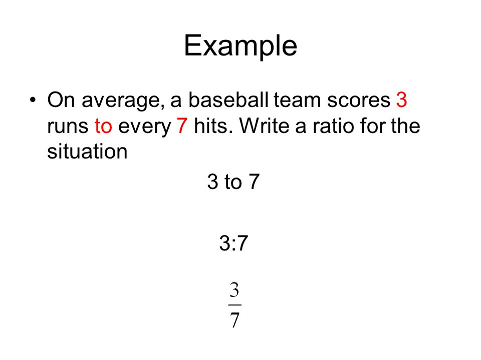 Example On average, a baseball team scores 3 runs to every 7 hits.