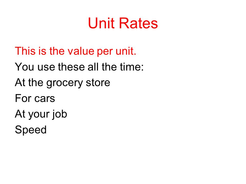 Unit Rates This is the value per unit. You use these all the time: At the grocery store For cars At your job Speed