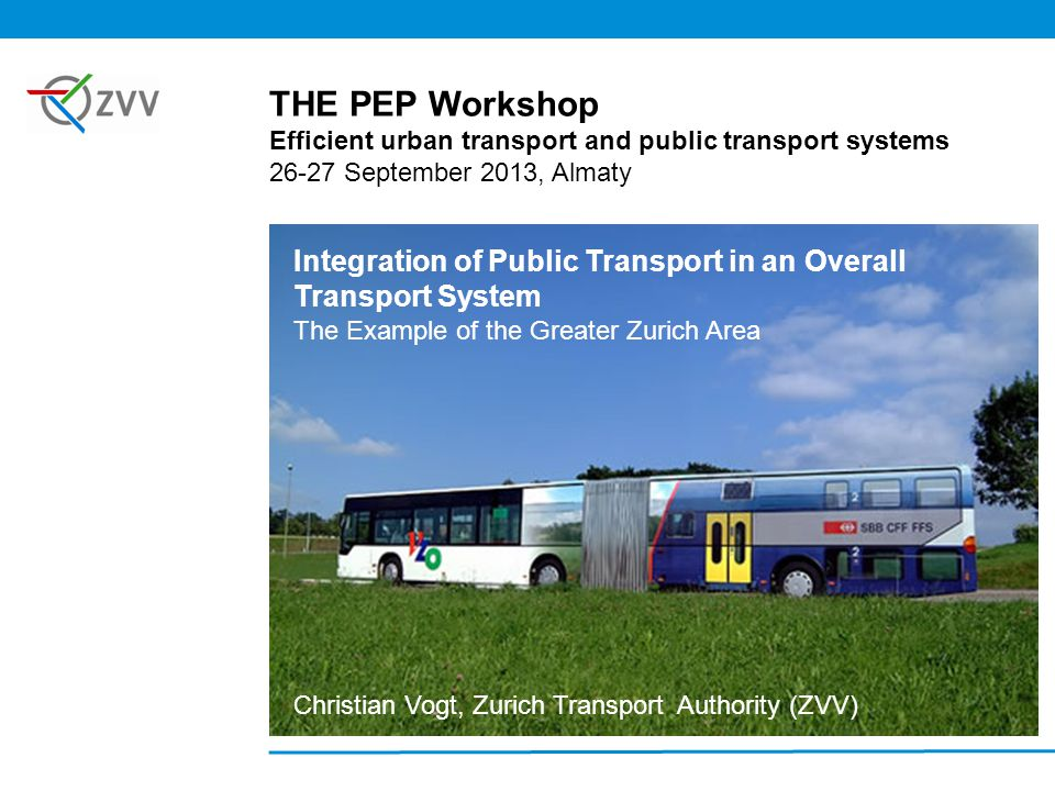 Integration of Public Transport in an Overall Transport System The Example of the Greater Zurich Area Christian Vogt, Zurich Transport Authority (ZVV) THE PEP Workshop Efficient urban transport and public transport systems 26-27 September 2013, Almaty