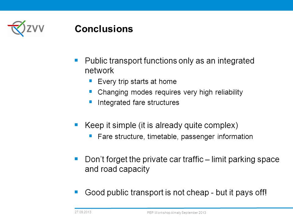 Conclusions Public transport functions only as an integrated network Every trip starts at home Changing modes requires very high reliability Integrated fare structures Keep it simple (it is already quite complex) Fare structure, timetable, passenger information Dont forget the private car traffic – limit parking space and road capacity Good public transport is not cheap - but it pays off.