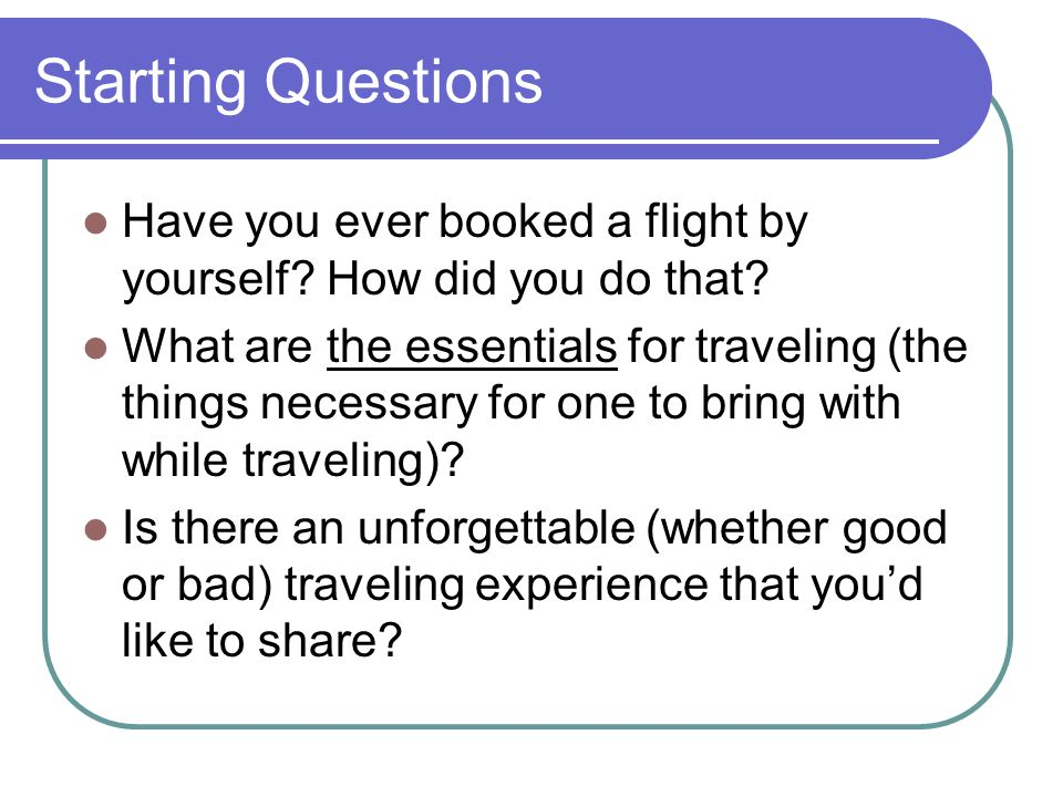 Starting Questions Have you ever booked a flight by yourself.
