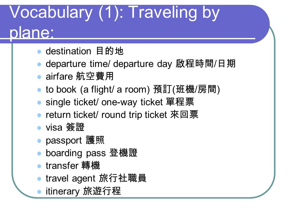 Vocabulary (1): Traveling by plane: destination departure time/ departure day / airfare to book (a flight/ a room) ( / ) single ticket/ one-way ticket return ticket/ round trip ticket visa passport boarding pass transfer travel agent itinerary