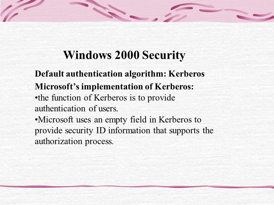 Windows 2000 Security Default authentication algorithm: Kerberos Microsofts implementation of Kerberos: the function of Kerberos is to provide authentication of users.
