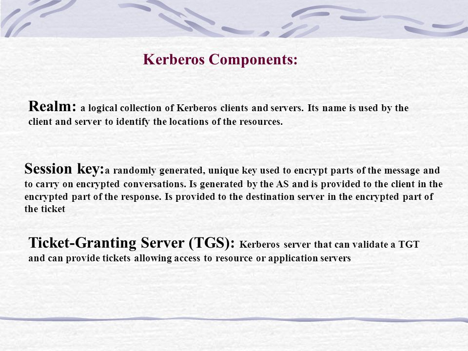 Kerberos Components: Session key: a randomly generated, unique key used to encrypt parts of the message and to carry on encrypted conversations.
