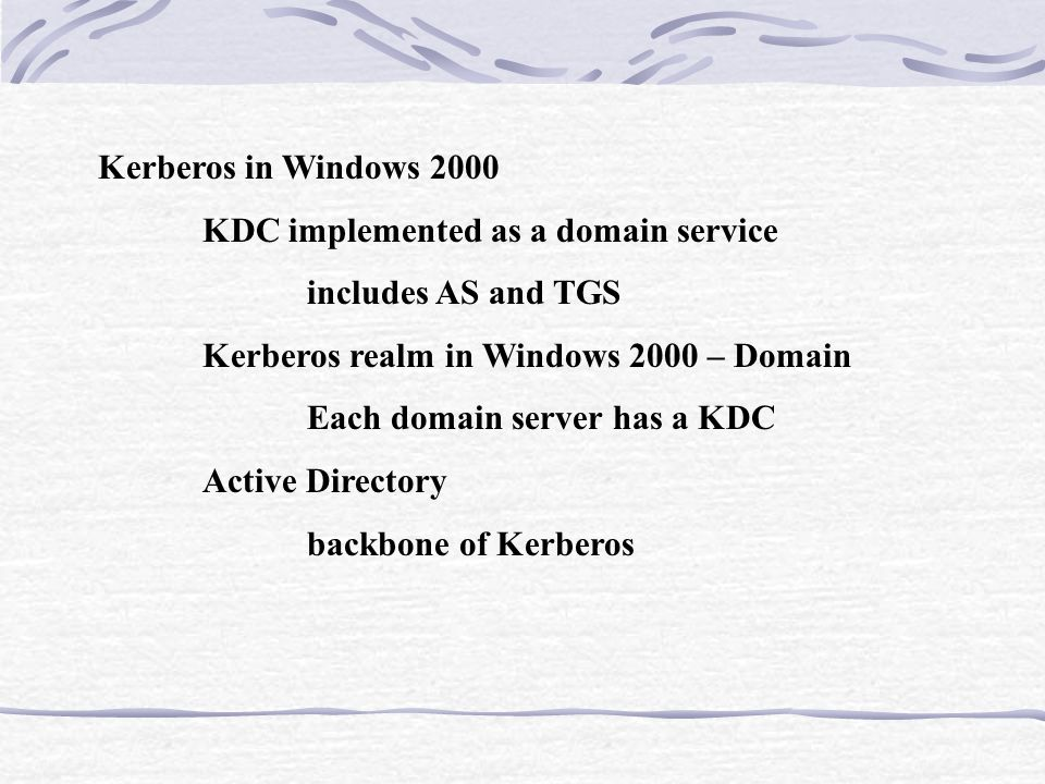 Kerberos in Windows 2000 KDC implemented as a domain service includes AS and TGS Kerberos realm in Windows 2000 – Domain Each domain server has a KDC Active Directory backbone of Kerberos