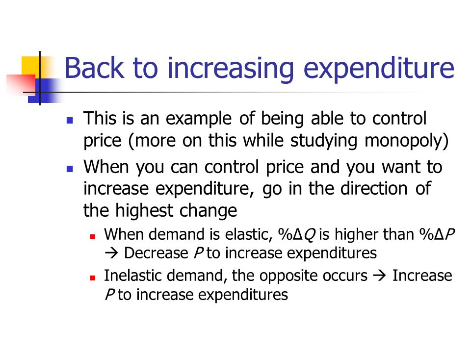 Back to increasing expenditure This is an example of being able to control price (more on this while studying monopoly) When you can control price and you want to increase expenditure, go in the direction of the highest change When demand is elastic, %ΔQ is higher than %ΔP Decrease P to increase expenditures Inelastic demand, the opposite occurs Increase P to increase expenditures
