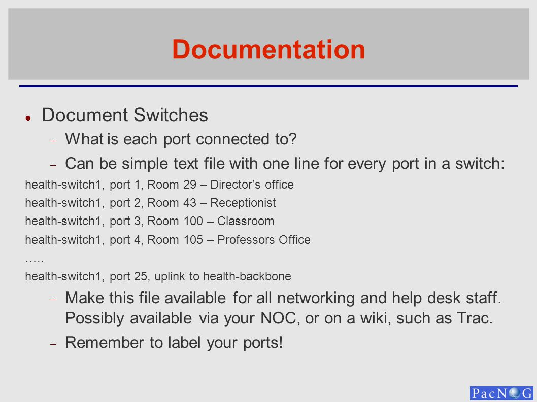 Documentation Document Switches What is each port connected to? Can be simple text file with one line for every port in a switch: health-switch1, port