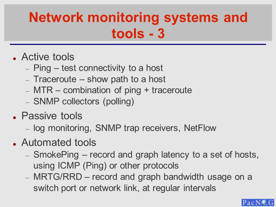 Network monitoring systems and tools - 3 Active tools Ping – test connectivity to a host Traceroute – show path to a host MTR – combination of ping +