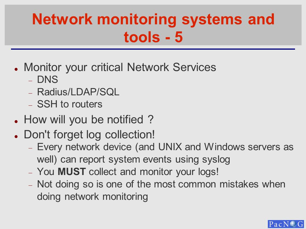 Network monitoring systems and tools - 5 Monitor your critical Network Services DNS Radius/LDAP/SQL SSH to routers How will you be notified ? Don't fo