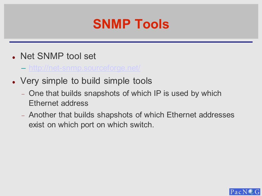 SNMP Tools Net SNMP tool set –http://net-snmp.sourceforge.net/http://net-snmp.sourceforge.net/ Very simple to build simple tools One that builds snapshots of which IP is used by which Ethernet address Another that builds shapshots of which Ethernet addresses exist on which port on which switch.