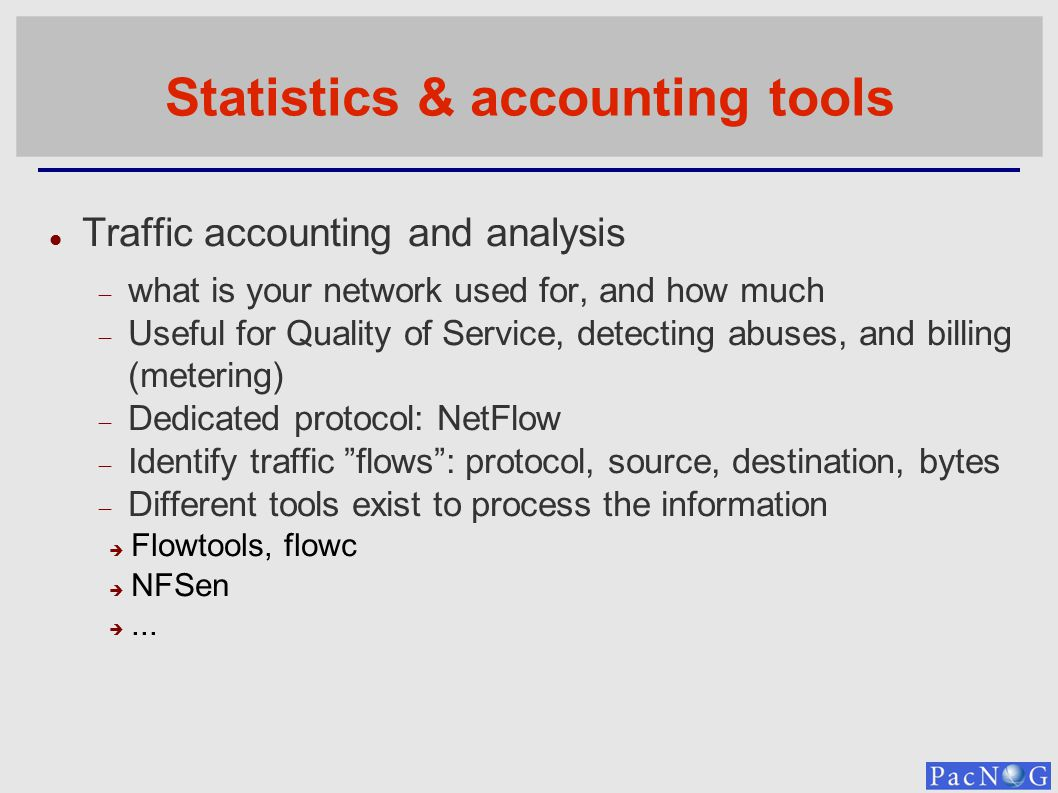 Statistics & accounting tools Traffic accounting and analysis what is your network used for, and how much Useful for Quality of Service, detecting abuses, and billing (metering) Dedicated protocol: NetFlow Identify traffic flows: protocol, source, destination, bytes Different tools exist to process the information Flowtools, flowc NFSen...