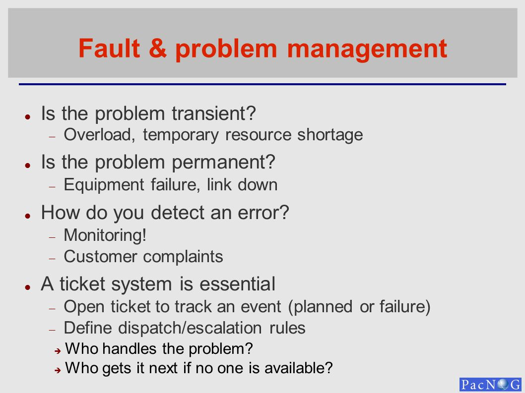 Fault & problem management Is the problem transient? Overload, temporary resource shortage Is the problem permanent? Equipment failure, link down How