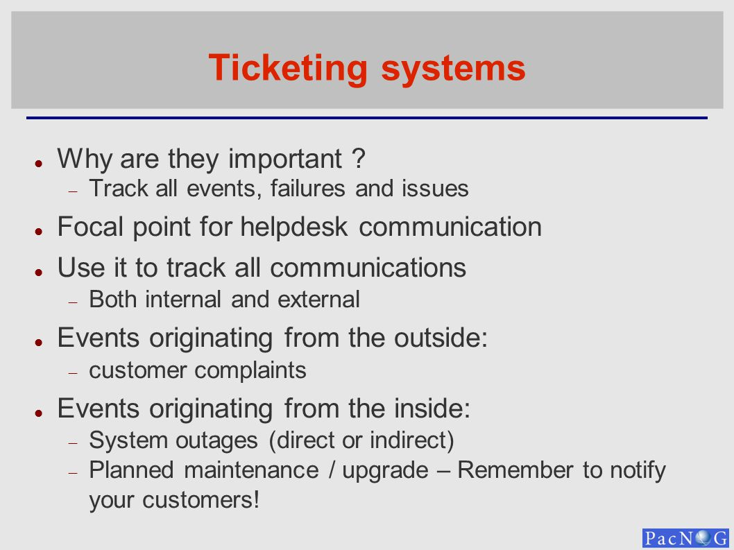 Ticketing systems Why are they important ? Track all events, failures and issues Focal point for helpdesk communication Use it to track all communicat