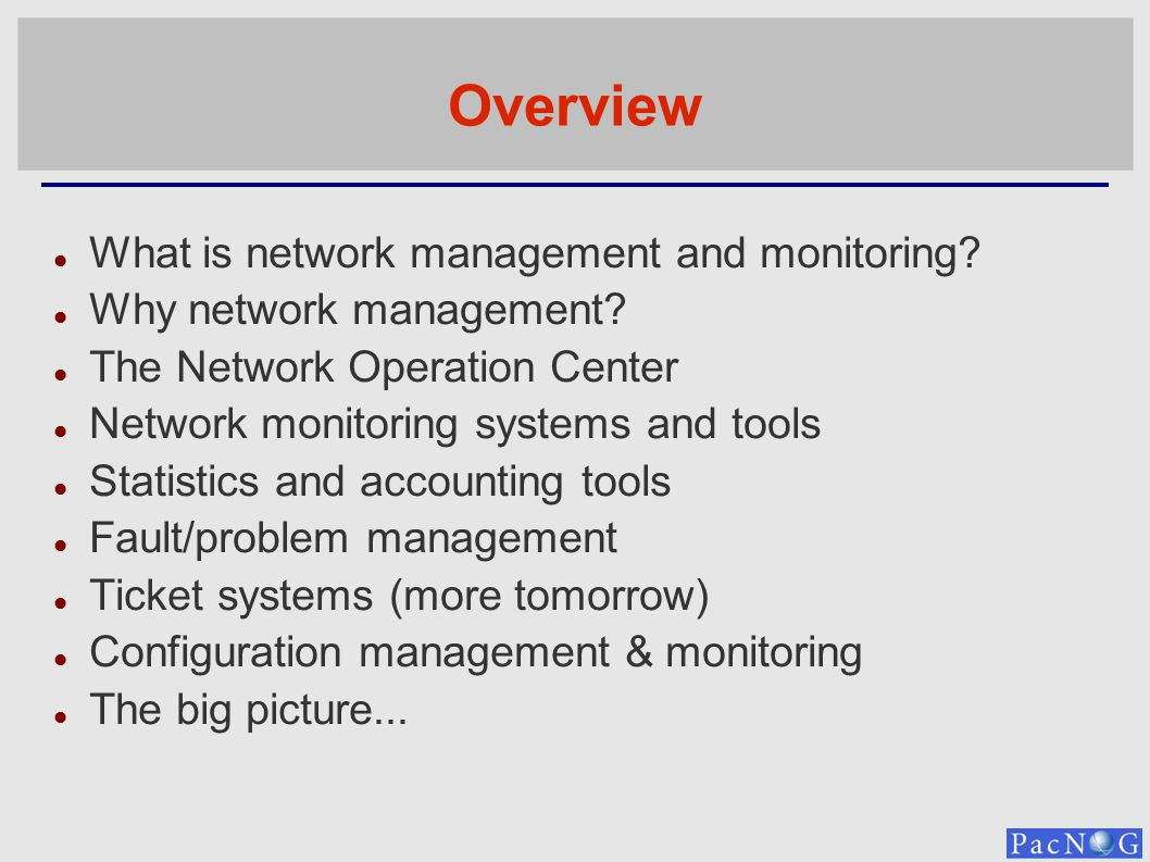 Overview What is network management and monitoring? Why network management? The Network Operation Center Network monitoring systems and tools Statisti