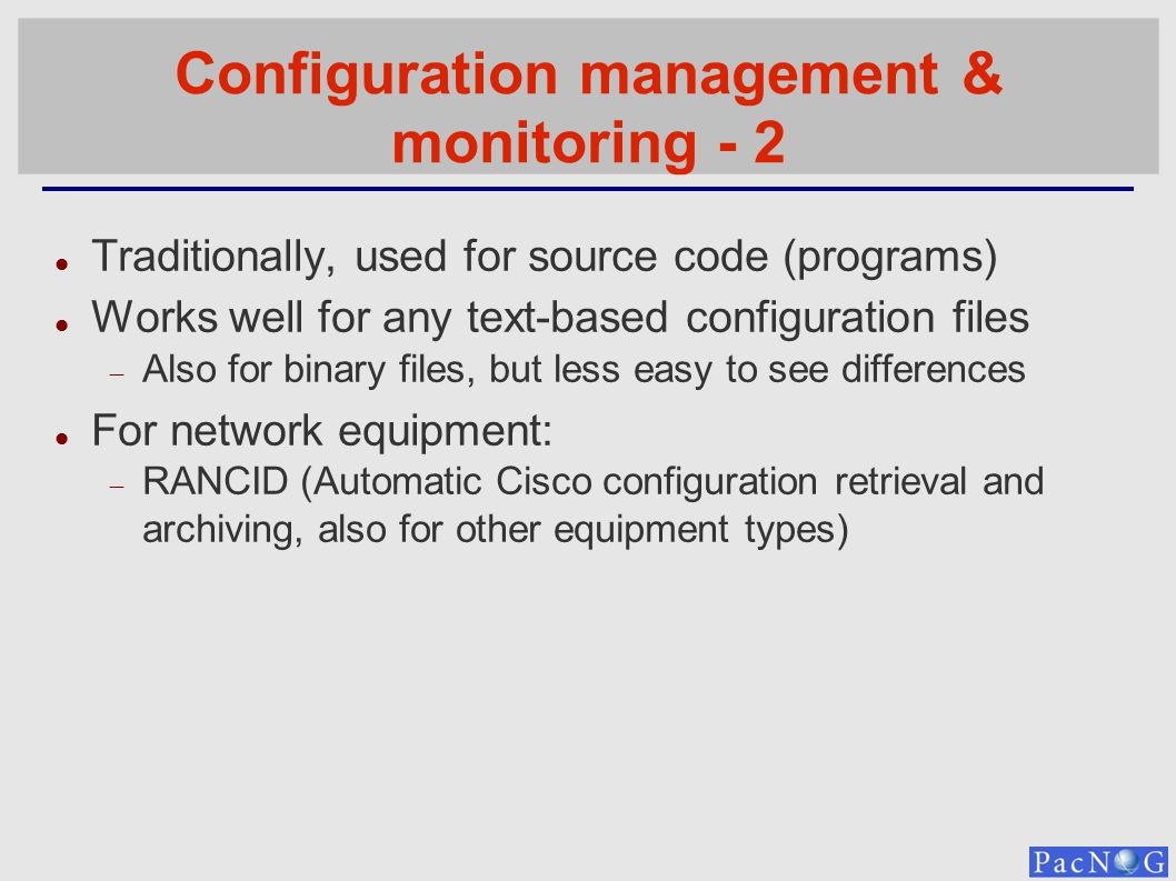 Configuration management & monitoring - 2 Traditionally, used for source code (programs) Works well for any text-based configuration files Also for binary files, but less easy to see differences For network equipment: RANCID (Automatic Cisco configuration retrieval and archiving, also for other equipment types)