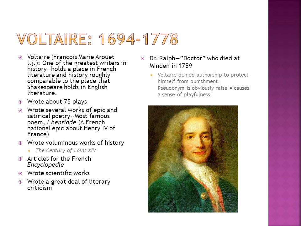 Voltaire wrote in many genres, including a genre called the Philosophical Talethis is best represented by Candide A very specialized genre quite popular in the 18 th century Should not be read realistically--the purpose is not to present a believable version of life, as in a novel.