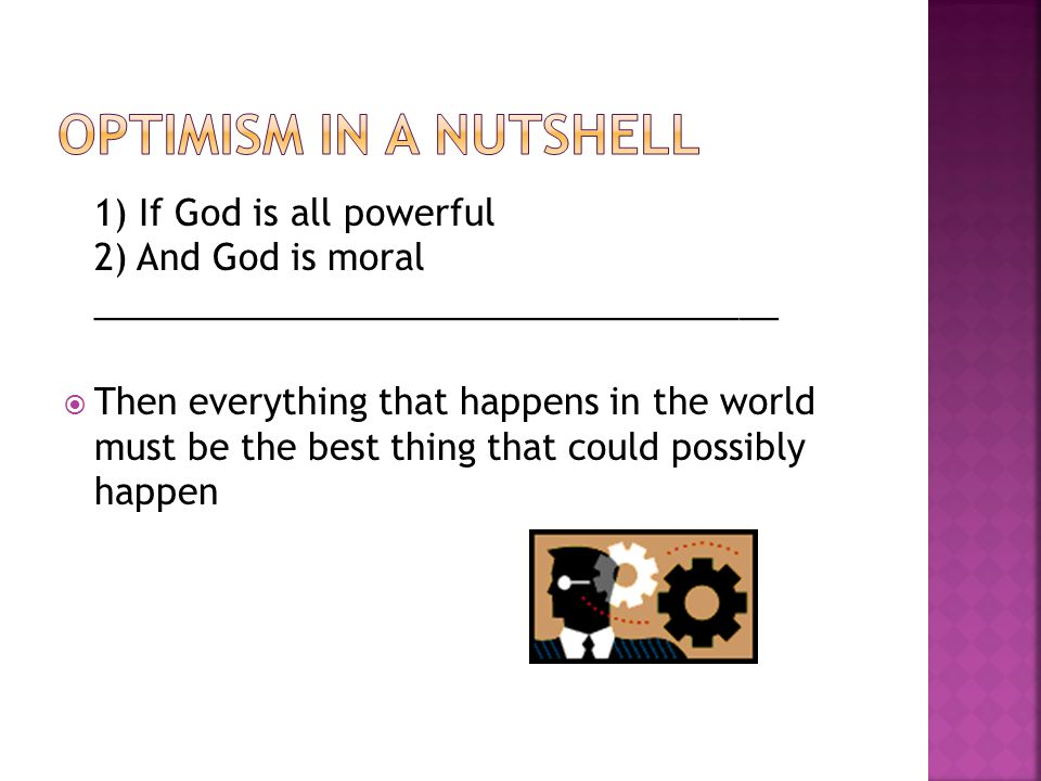 1) If God is all powerful 2) And God is moral ___________________________________ Then everything that happens in the world must be the best thing that could possibly happen