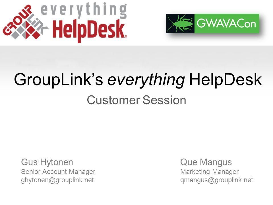GroupLinks everything HelpDesk Customer Session Que Mangus Marketing Manager qmangus@grouplink.net Gus Hytonen Senior Account Manager ghytonen@grouplink.net