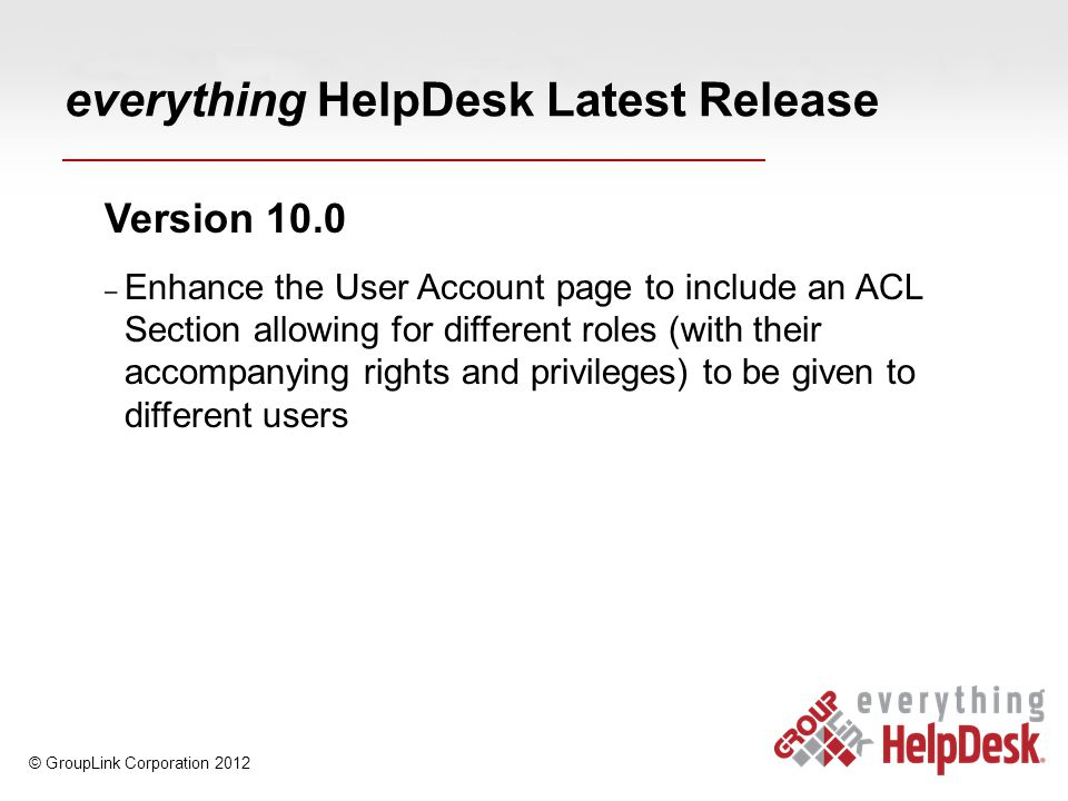 everything HelpDesk Latest Release Version 10.0 – Enhance the User Account page to include an ACL Section allowing for different roles (with their accompanying rights and privileges) to be given to different users © GroupLink Corporation 2012