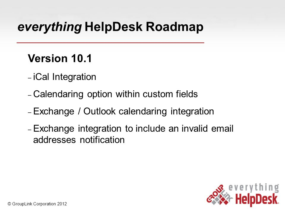 everything HelpDesk Roadmap Version 10.1 – iCal Integration – Calendaring option within custom fields – Exchange / Outlook calendaring integration – Exchange integration to include an invalid email addresses notification © GroupLink Corporation 2012