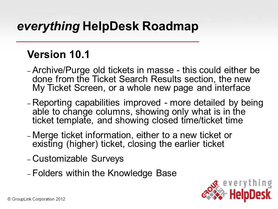 everything HelpDesk Roadmap Version 10.1 – Archive/Purge old tickets in masse - this could either be done from the Ticket Search Results section, the new My Ticket Screen, or a whole new page and interface – Reporting capabilities improved - more detailed by being able to change columns, showing only what is in the ticket template, and showing closed time/ticket time – Merge ticket information, either to a new ticket or existing (higher) ticket, closing the earlier ticket – Customizable Surveys – Folders within the Knowledge Base © GroupLink Corporation 2012